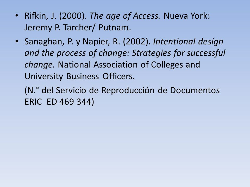 Rifkin, J. (2000). The age of Access. Nueva York: Jeremy P. Tarcher/ Putnam. Sanaghan, P. y Napier, R. (2002). Intentional design and the process of c