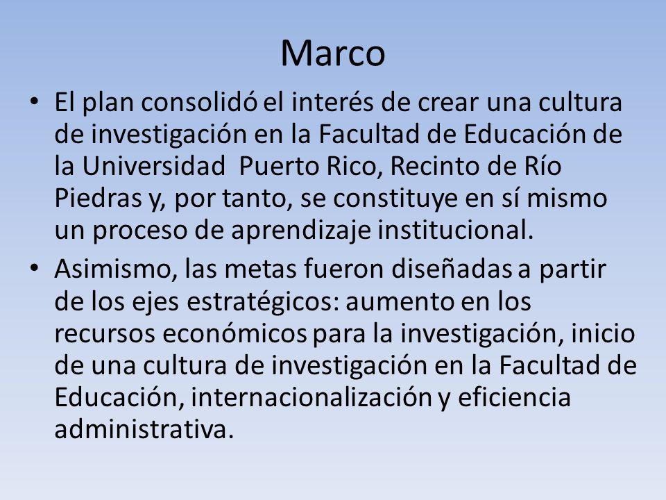Marco El plan consolidó el interés de crear una cultura de investigación en la Facultad de Educación de la Universidad Puerto Rico, Recinto de Río Piedras y, por tanto, se constituye en sí mismo un proceso de aprendizaje institucional.