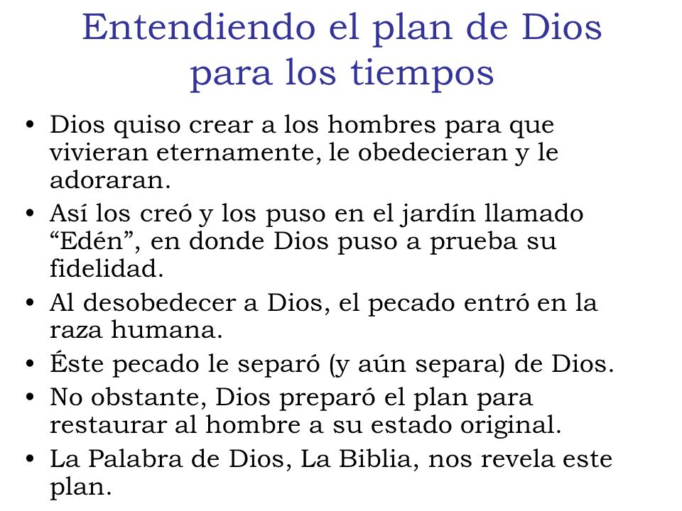 Entendiendo el plan de Dios para los tiempos Génesis 3:15 registra éste plan de Dios: –Y pondré enemistad entre ti y la mujer, y entre tu simiente y la simiente suya; ésta te herirá en la cabeza, y tú le herirás en el calcañar.