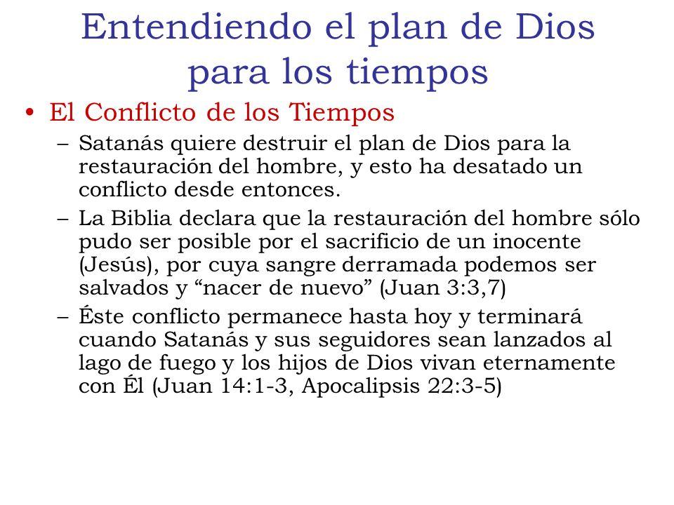 Entendiendo el plan de Dios para los tiempos El Conflicto de los Tiempos –Satanás quiere destruir el plan de Dios para la restauración del hombre, y esto ha desatado un conflicto desde entonces.