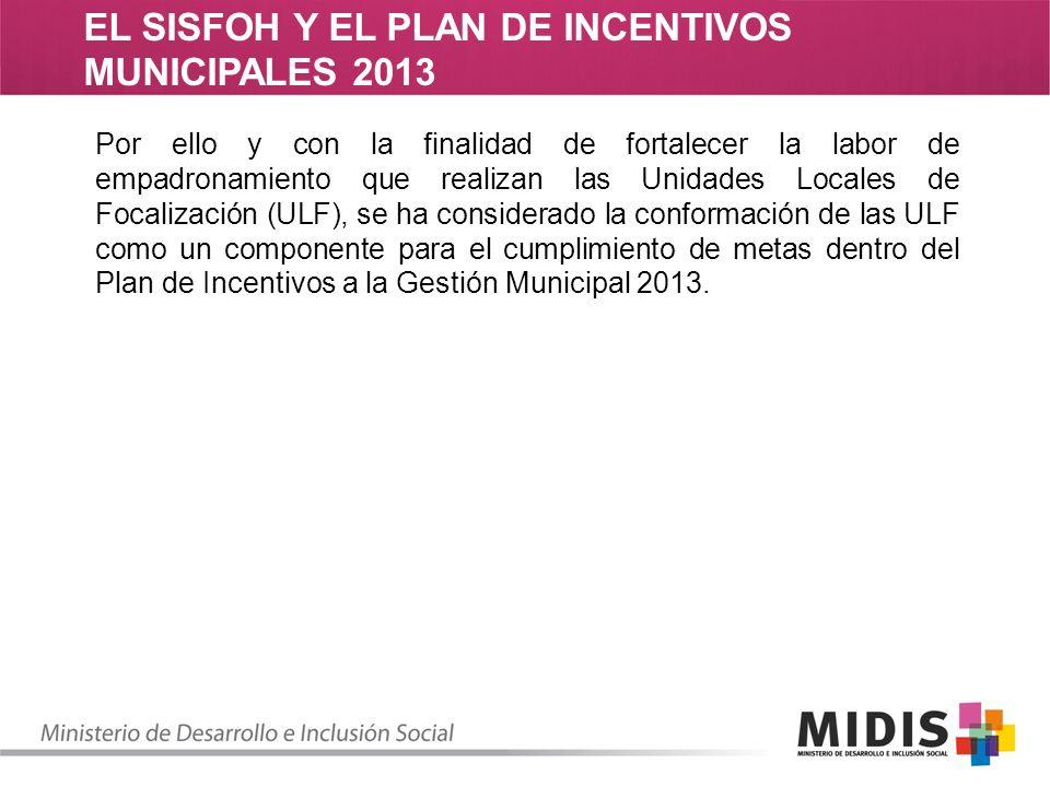 EL SISFOH Y EL PLAN DE INCENTIVOS MUNICIPALES 2013 Por ello y con la finalidad de fortalecer la labor de empadronamiento que realizan las Unidades Locales de Focalización (ULF), se ha considerado la conformación de las ULF como un componente para el cumplimiento de metas dentro del Plan de Incentivos a la Gestión Municipal 2013.