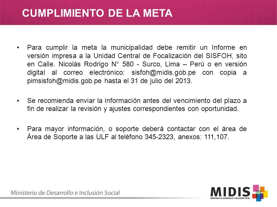 CUMPLIMIENTO DE LA META Para cumplir la meta la municipalidad debe remitir un Informe en versión impresa a la Unidad Central de Focalización del SISFOH, sito en Calle.