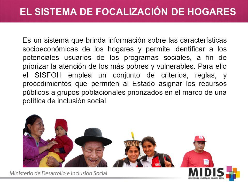 EL SISTEMA DE FOCALIZACIÓN DE HOGARES Es un sistema que brinda información sobre las características socioeconómicas de los hogares y permite identificar a los potenciales usuarios de los programas sociales, a fin de priorizar la atención de los más pobres y vulnerables.