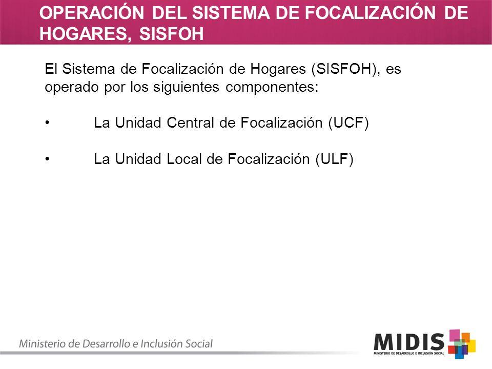 OPERACIÓN DEL SISTEMA DE FOCALIZACIÓN DE HOGARES, SISFOH El Sistema de Focalización de Hogares (SISFOH), es operado por los siguientes componentes: La Unidad Central de Focalización (UCF) La Unidad Local de Focalización (ULF)