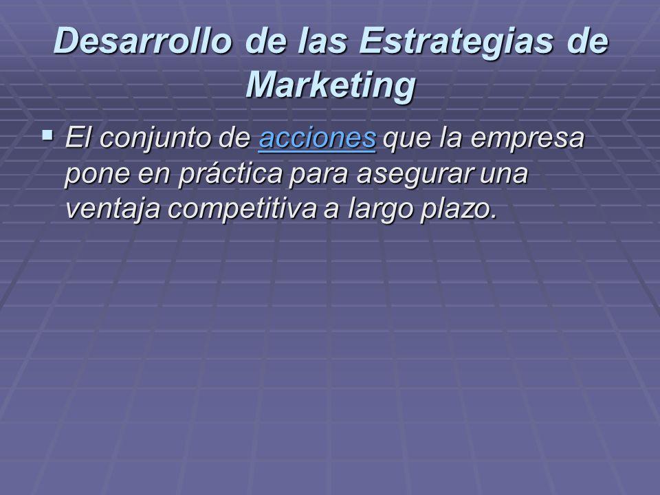 Desarrollo de las Estrategias de Marketing El conjunto de acciones que la empresa pone en práctica para asegurar una ventaja competitiva a largo plazo