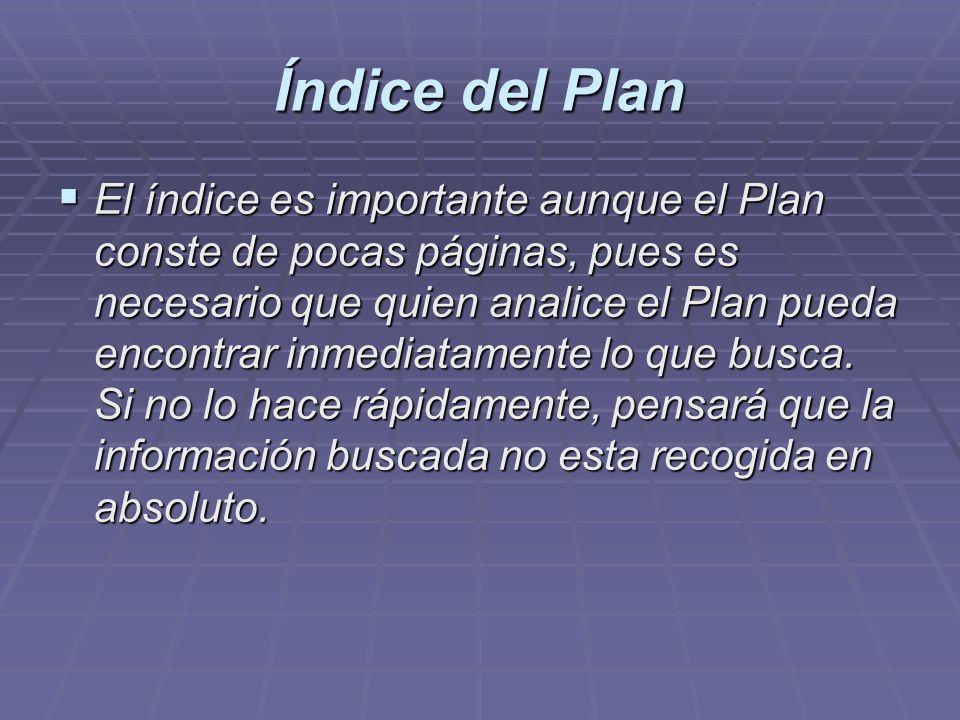 Índice del Plan El índice es importante aunque el Plan conste de pocas páginas, pues es necesario que quien analice el Plan pueda encontrar inmediatam