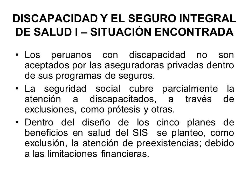 DISCAPACIDAD Y EL SEGURO INTEGRAL DE SALUD I – SITUACIÓN ENCONTRADA Los peruanos con discapacidad no son aceptados por las aseguradoras privadas dentr