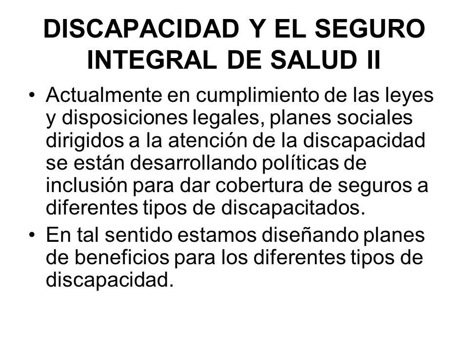 DISCAPACIDAD Y EL SEGURO INTEGRAL DE SALUD II Actualmente en cumplimiento de las leyes y disposiciones legales, planes sociales dirigidos a la atenció