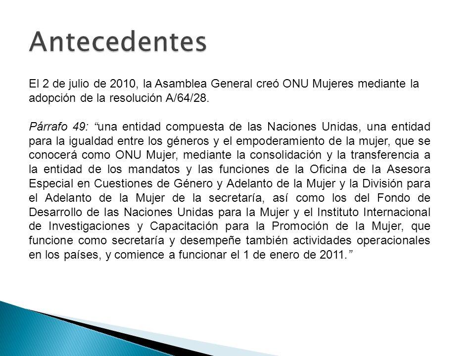 El 2 de julio de 2010, la Asamblea General creó ONU Mujeres mediante la adopción de la resolución A/64/28. Párrafo 49: una entidad compuesta de las Na