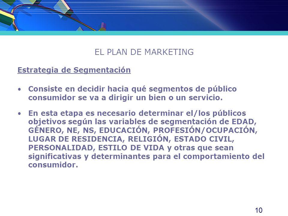10 EL PLAN DE MARKETING Estrategia de Segmentación Consiste en decidir hacia qué segmentos de público consumidor se va a dirigir un bien o un servicio