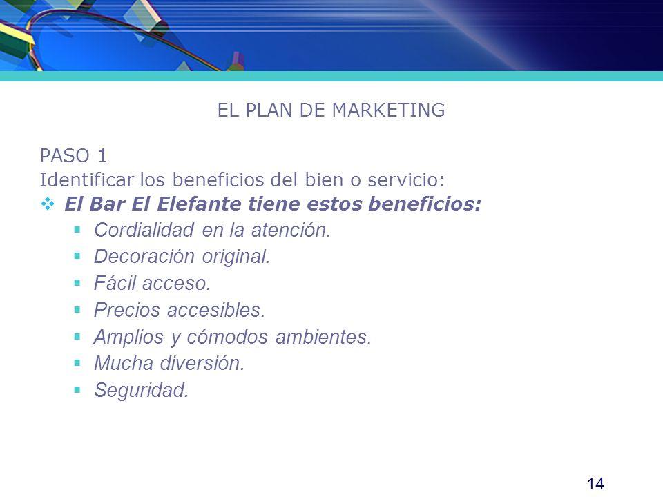 14 EL PLAN DE MARKETING PASO 1 Identificar los beneficios del bien o servicio: El Bar El Elefante tiene estos beneficios: Cordialidad en la atención.