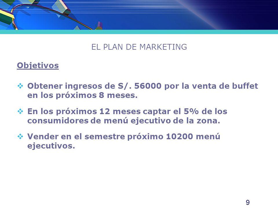 9 EL PLAN DE MARKETING Objetivos Obtener ingresos de S/. 56000 por la venta de buffet en los próximos 8 meses. En los próximos 12 meses captar el 5% d