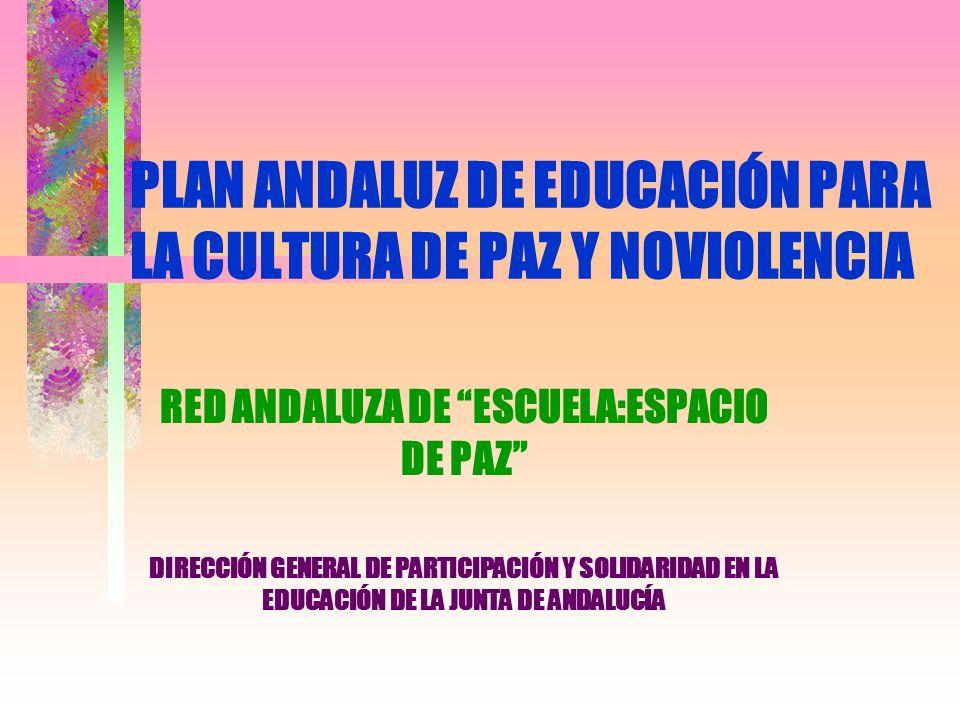 PLAN ANDALUZ DE EDUCACIÓN PARA LA CULTURA DE PAZ Y NOVIOLENCIA RED ANDALUZA DE ESCUELA:ESPACIO DE PAZ DIRECCIÓN GENERAL DE PARTICIPACIÓN Y SOLIDARIDAD