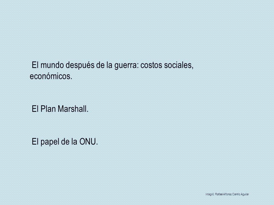El mundo después de la guerra: costos sociales, económicos. El Plan Marshall. El papel de la ONU. Integrò: Rafael Alfonso Carrillo Aguilar