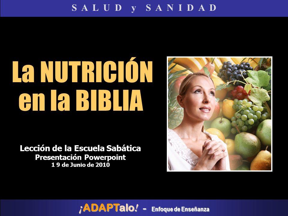 La NUTRICIÓN en la BIBLIA S A L U D y S A N I D A D Lección de la Escuela Sabática Presentación Powerpoint 1 9 de Junio de 2010 ¡ ADAPTalo ! - Enfoque
