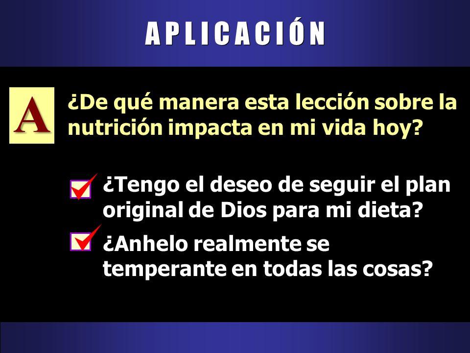 A P L I C A C I Ó N ¿Tengo el deseo de seguir el plan original de Dios para mi dieta? ¿Anhelo realmente se temperante en todas las cosas? A ¿De qué ma