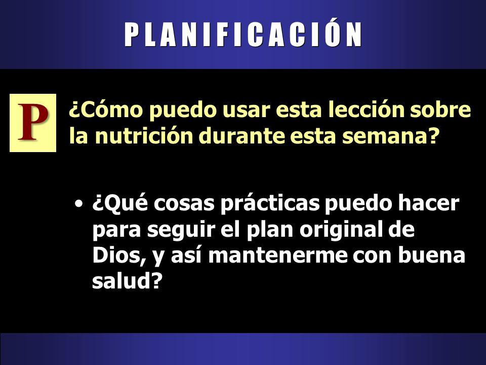 ¿Qué cosas prácticas puedo hacer para seguir el plan original de Dios, y así mantenerme con buena salud? P L A N I F I C A C I Ó N P ¿Cómo puedo usar