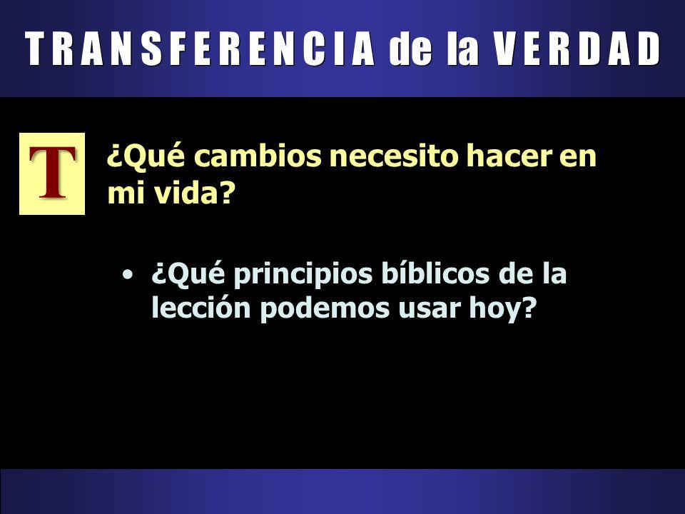 T R A N S F E R E N C I A de la V E R D A D T ¿Qué principios bíblicos de la lección podemos usar hoy? ¿Qué cambios necesito hacer en mi vida?