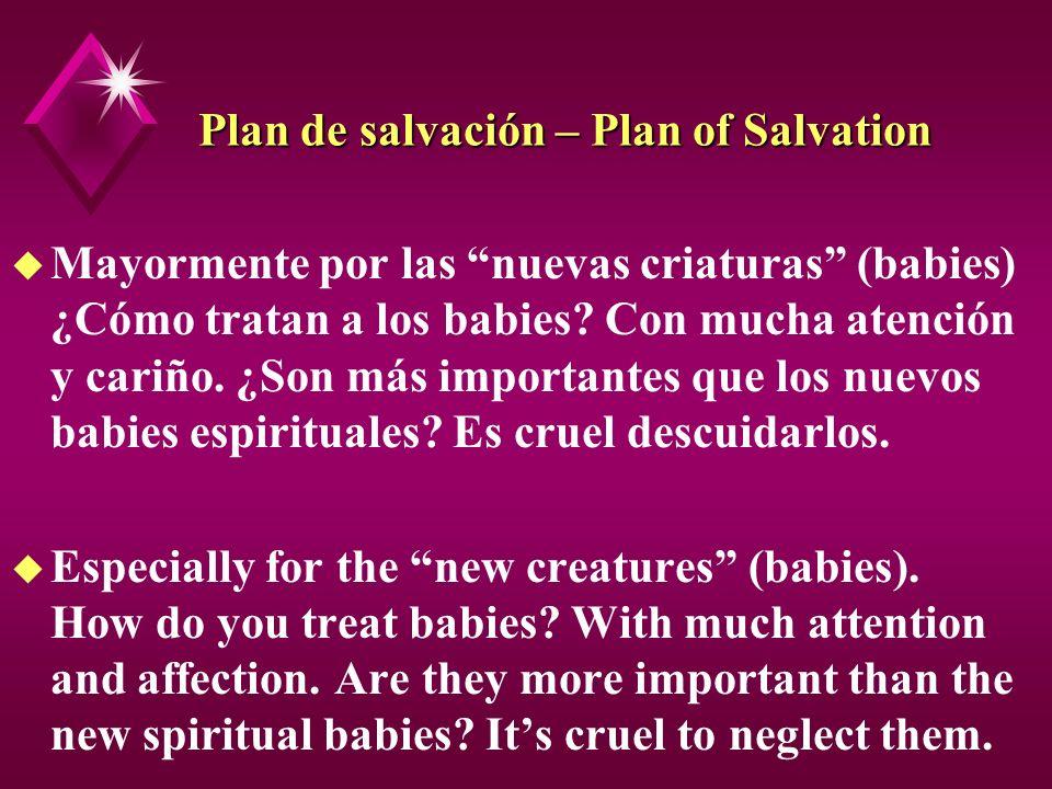 Plan de salvación – Plan of Salvation u Mayormente por las nuevas criaturas (babies) ¿Cómo tratan a los babies? Con mucha atención y cariño. ¿Son más