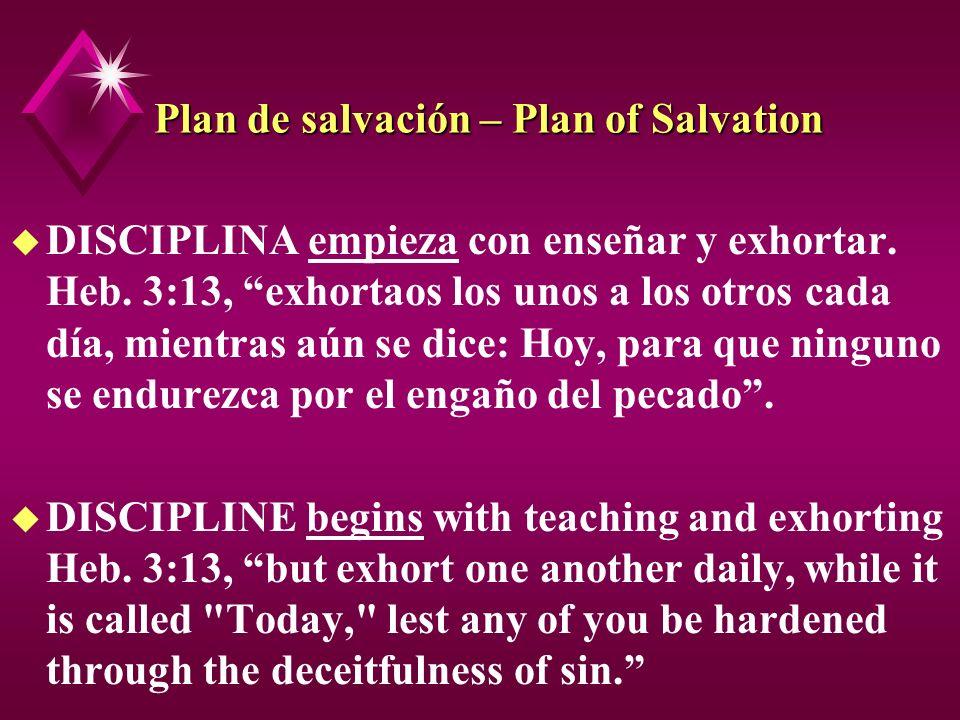 Plan de salvación – Plan of Salvation u DISCIPLINA empieza con enseñar y exhortar. Heb. 3:13, exhortaos los unos a los otros cada día, mientras aún se