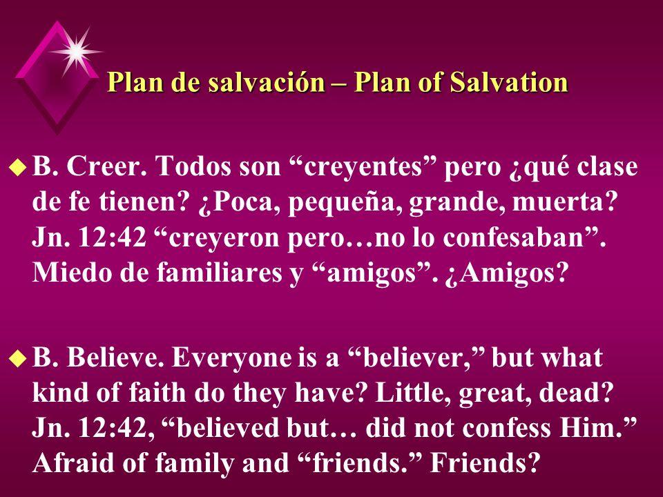 Plan de salvación – Plan of Salvation u B. Creer. Todos son creyentes pero ¿qué clase de fe tienen? ¿Poca, pequeña, grande, muerta? Jn. 12:42 creyeron