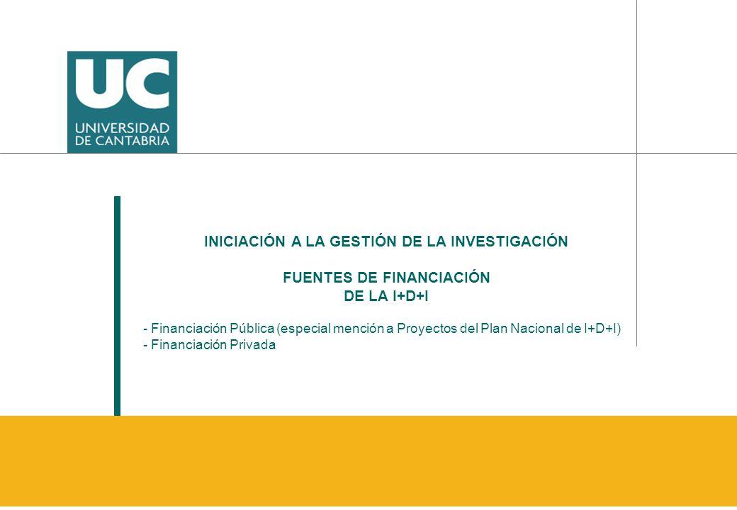 INICIACIÓN A LA GESTIÓN DE LA INVESTIGACIÓN FUENTES DE FINANCIACIÓN DE LA I+D+I - Financiación Pública (especial mención a Proyectos del Plan Nacional de I+D+I) - Financiación Privada