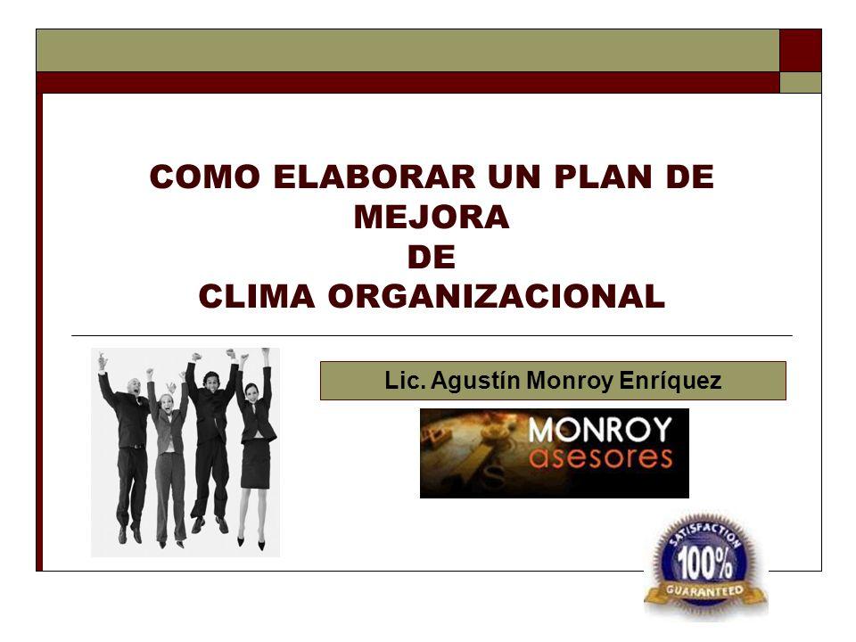 COMO ELABORAR UN PLAN DE MEJORA DE CLIMA ORGANIZACIONAL Lic. Agustín Monroy Enríquez