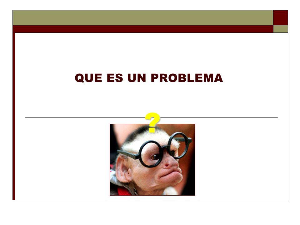 QUE ES UN PROBLEMA ?
