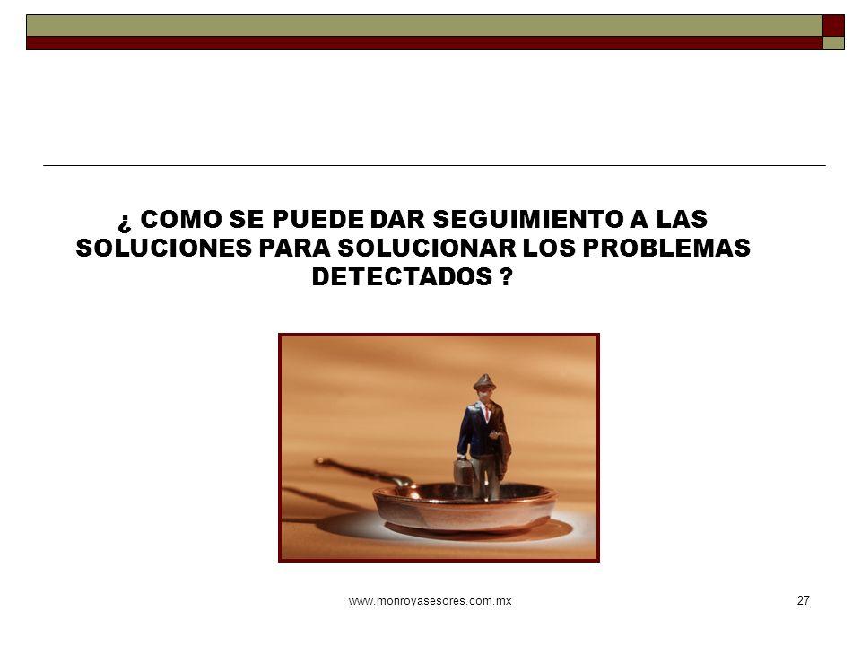 www.monroyasesores.com.mx27 ¿ COMO SE PUEDE DAR SEGUIMIENTO A LAS SOLUCIONES PARA SOLUCIONAR LOS PROBLEMAS DETECTADOS ?