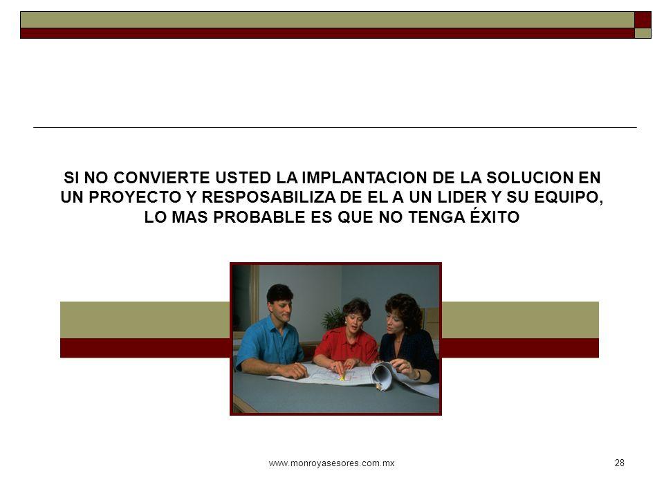 www.monroyasesores.com.mx28 SI NO CONVIERTE USTED LA IMPLANTACION DE LA SOLUCION EN UN PROYECTO Y RESPOSABILIZA DE EL A UN LIDER Y SU EQUIPO, LO MAS P