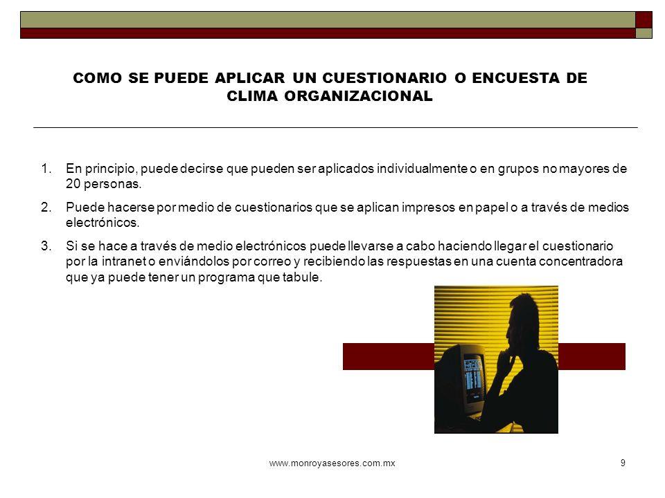 www.monroyasesores.com.mx9 COMO SE PUEDE APLICAR UN CUESTIONARIO O ENCUESTA DE CLIMA ORGANIZACIONAL 1.En principio, puede decirse que pueden ser aplic