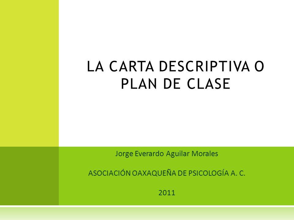 Jorge Everardo Aguilar Morales ASOCIACIÓN OAXAQUEÑA DE PSICOLOGÍA A. C. 2011 LA CARTA DESCRIPTIVA O PLAN DE CLASE