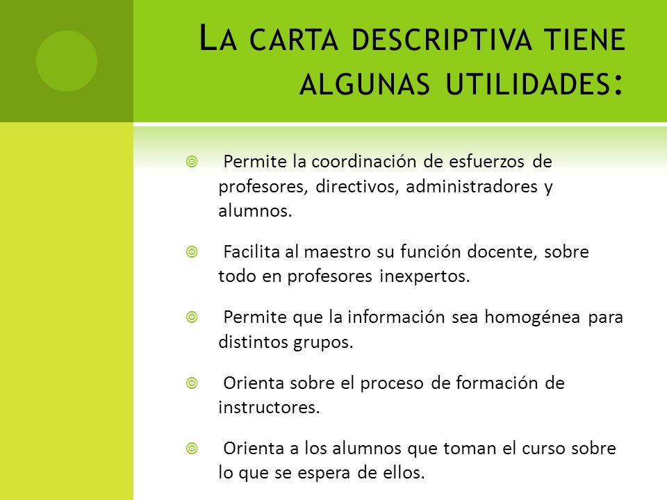 L A CARTA DESCRIPTIVA TIENE ALGUNAS UTILIDADES : Permite la coordinación de esfuerzos de profesores, directivos, administradores y alumnos. Facilita a