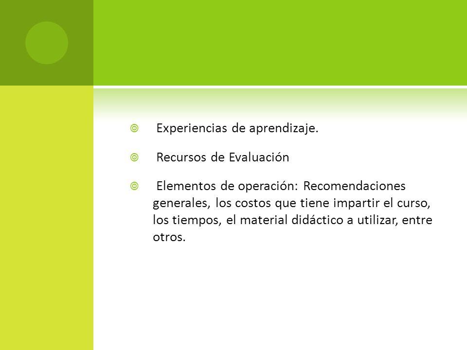Experiencias de aprendizaje. Recursos de Evaluación Elementos de operación: Recomendaciones generales, los costos que tiene impartir el curso, los tie