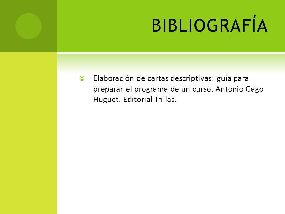 BIBLIOGRAFÍA Elaboración de cartas descriptivas: guía para preparar el programa de un curso. Antonio Gago Huguet. Editorial Trillas.