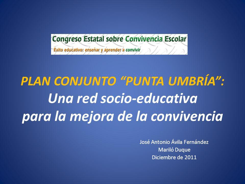 PLAN CONJUNTO PUNTA UMBRÍA: Una red socio-educativa para la mejora de la convivencia José Antonio Ávila Fernández Mariló Duque Diciembre de 2011