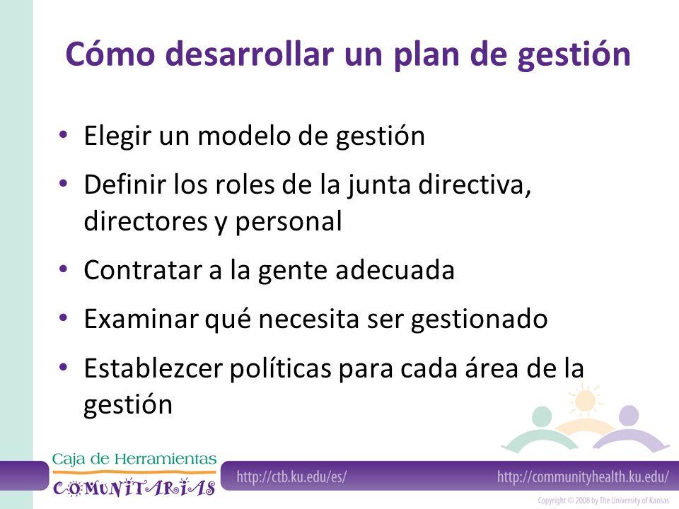 Cómo desarrollar un plan de gestión Elegir un modelo de gestión Definir los roles de la junta directiva, directores y personal Contratar a la gente adecuada Examinar qué necesita ser gestionado Establezcer políticas para cada área de la gestión