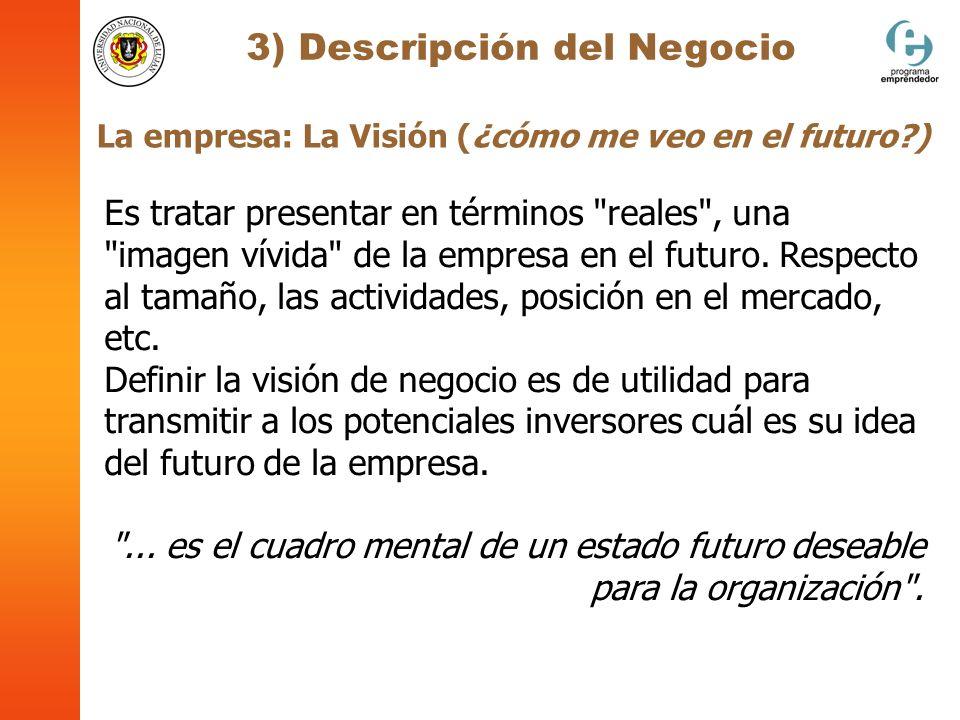 3) Descripción del Negocio La empresa: La Visión (¿cómo me veo en el futuro?) Es tratar presentar en términos