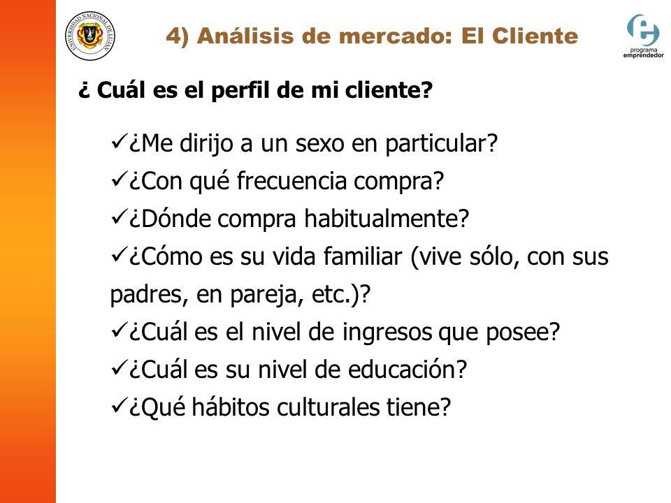 4) Análisis de mercado: El Cliente ¿ Cuál es el perfil de mi cliente? ¿Me dirijo a un sexo en particular? ¿Con qué frecuencia compra? ¿Dónde compra ha