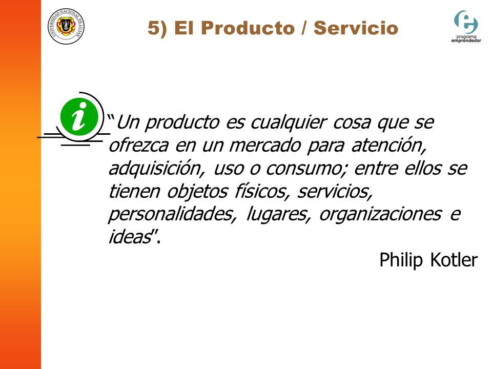 5) El Producto / Servicio Un producto es cualquier cosa que se ofrezca en un mercado para atención, adquisición, uso o consumo; entre ellos se tienen