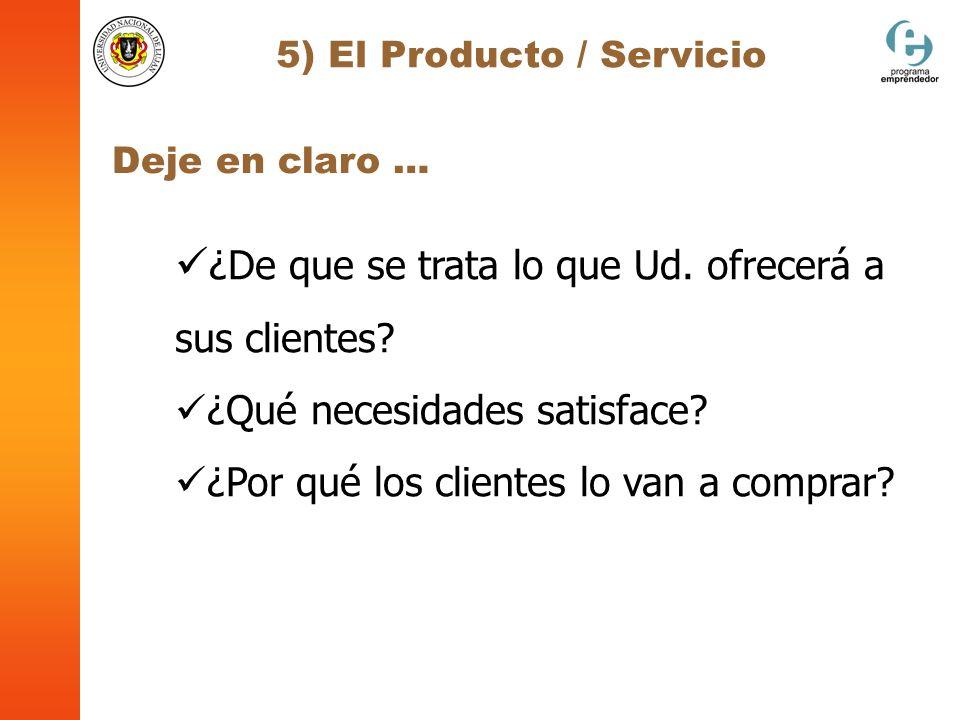 5) El Producto / Servicio ¿De que se trata lo que Ud. ofrecerá a sus clientes? ¿Qué necesidades satisface? ¿Por qué los clientes lo van a comprar? Dej