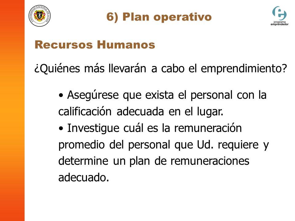 6) Plan operativo Recursos Humanos ¿Quiénes más llevarán a cabo el emprendimiento? Asegúrese que exista el personal con la calificación adecuada en el