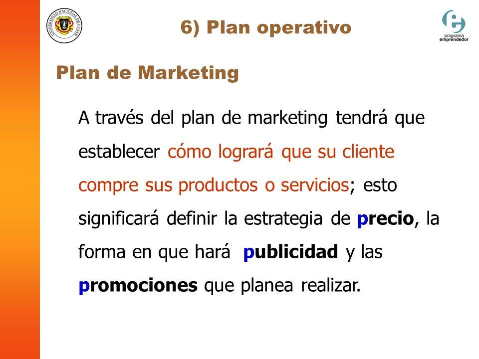 6) Plan operativo Plan de Marketing A través del plan de marketing tendrá que establecer cómo logrará que su cliente compre sus productos o servicios;