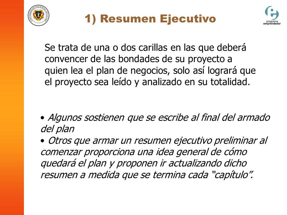 1) Resumen Ejecutivo No debe faltar en el Resumen Ejecutivo: El objetivo del Plan de Negocios La definición del negocio Justificación de la oportunidad Quienes son las personas que presentan el plan y por qué tendrán éxito en el emprendimiento
