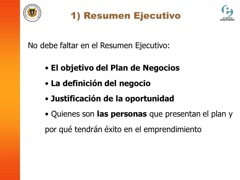 1) Resumen Ejecutivo No debe faltar en el Resumen Ejecutivo: El objetivo del Plan de Negocios La definición del negocio Justificación de la oportunida