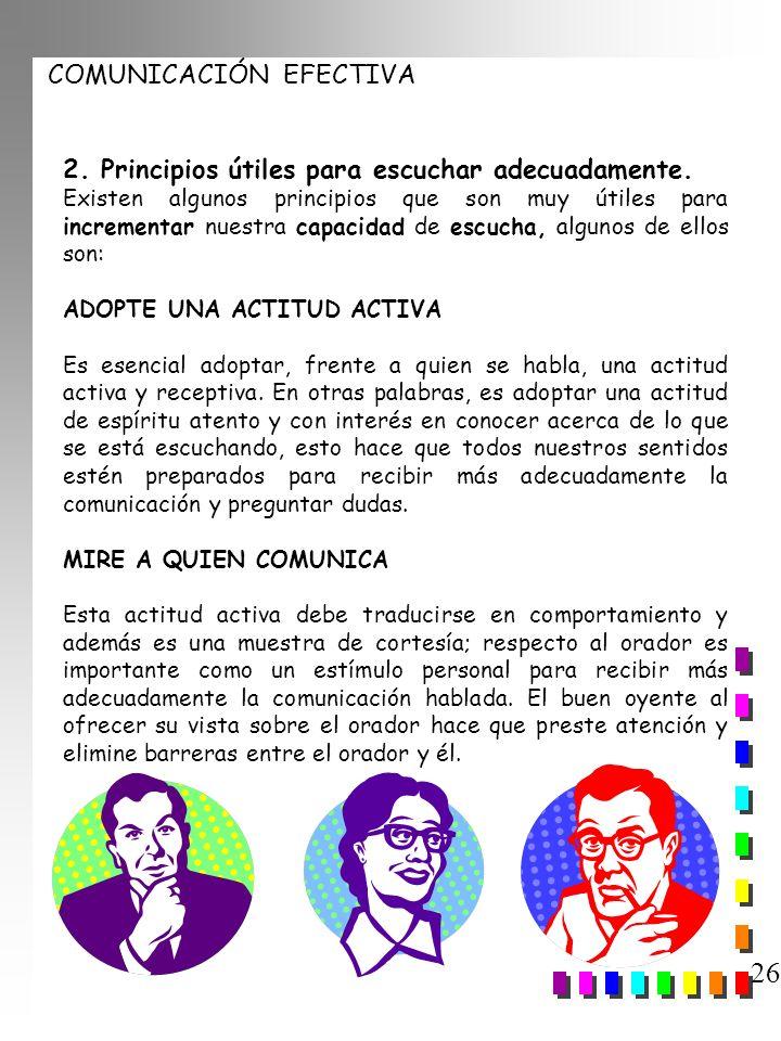 COMUNICACIÓN EFECTIVA 26 2. Principios útiles para escuchar adecuadamente. Existen algunos principios que son muy útiles para incrementar nuestra capa