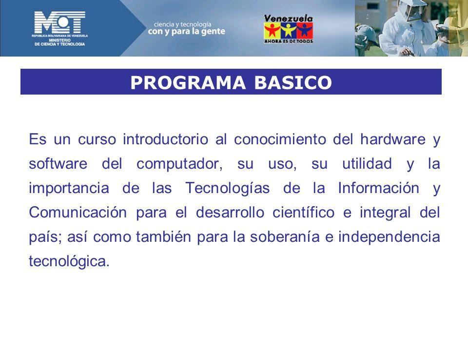 PROGRAMA BASICO Es un curso introductorio al conocimiento del hardware y software del computador, su uso, su utilidad y la importancia de las Tecnologías de la Información y Comunicación para el desarrollo científico e integral del país; así como también para la soberanía e independencia tecnológica.