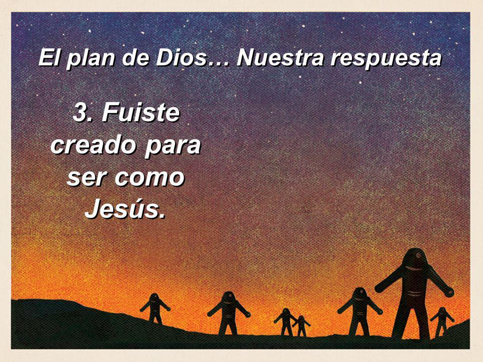 3. Fuiste creado para ser como Jesús. El plan de Dios… Nuestra respuesta