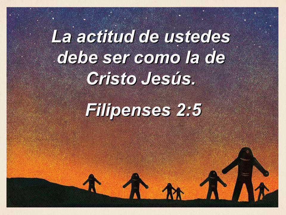 La actitud de ustedes debe ser como la de Cristo Jesús. Filipenses 2:5 La actitud de ustedes debe ser como la de Cristo Jesús. Filipenses 2:5