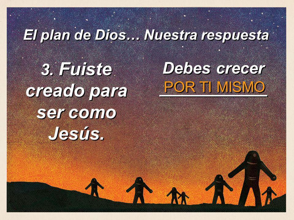 3. Fuiste creado para ser como Jesús. Debes crecer ____________ POR TI MISMO El plan de Dios… Nuestra respuesta